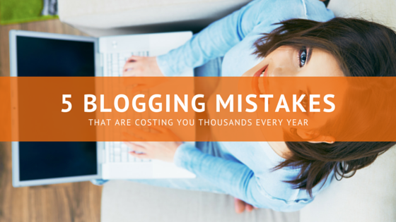 5 Blogging Mistakes That Cost You Thousands Each Year
